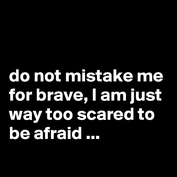 do not mistake me for brave, I am just way too scared to be afraid ...