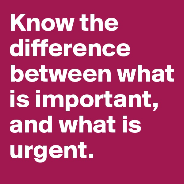 Know the difference between what is important, and what is urgent.