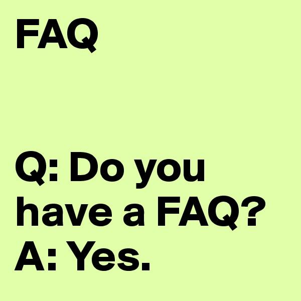 FAQ   Q: Do you have a FAQ? A: Yes.