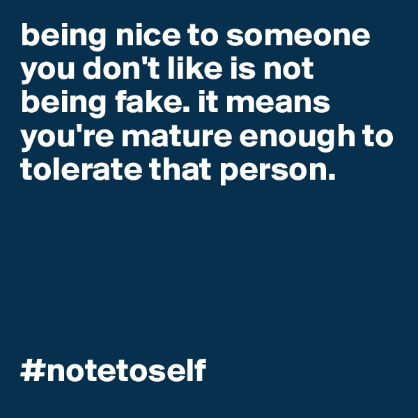 being nice to someone you don't like is not being fake. it means you're mature enough to tolerate that person.       #notetoself