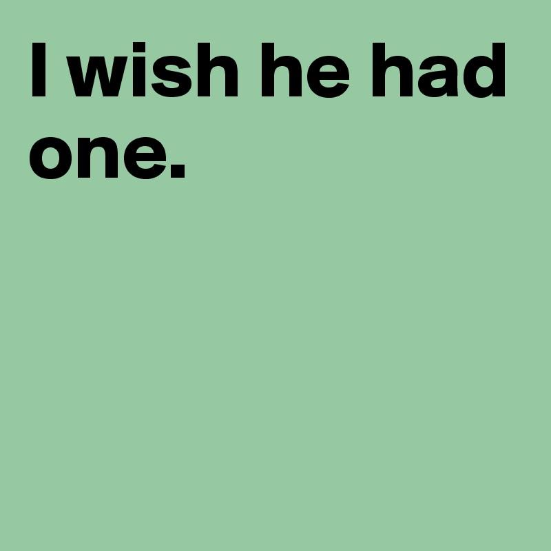 I wish he had one.