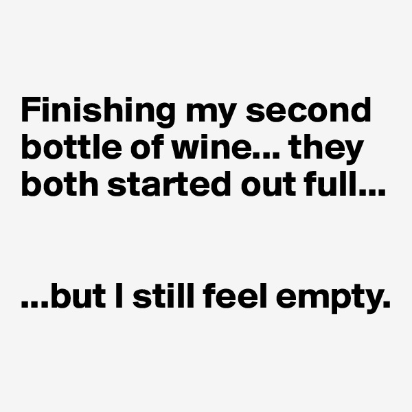 Finishing my second bottle of wine... they both started out full...   ...but I still feel empty.