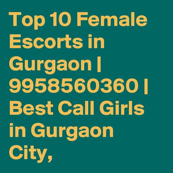 Top 10 Female Escorts in Gurgaon | 9958560360 | Best Call Girls in Gurgaon City,