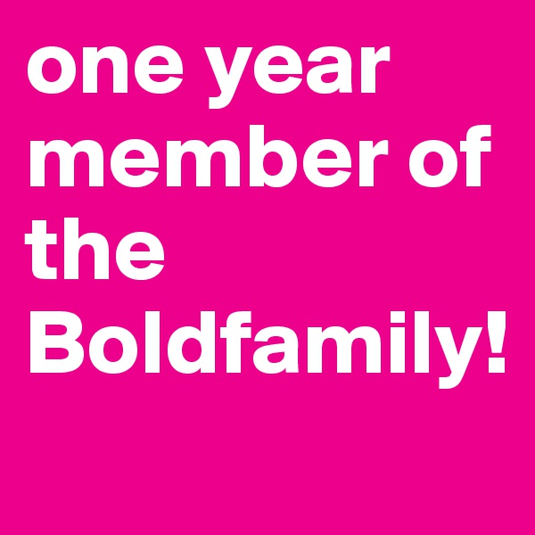 one year member of the Boldfamily!