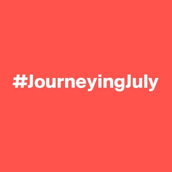 #JourneyingJuly