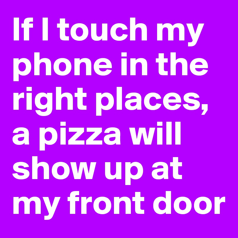 If I touch my phone in the right places, a pizza will show up at my front door