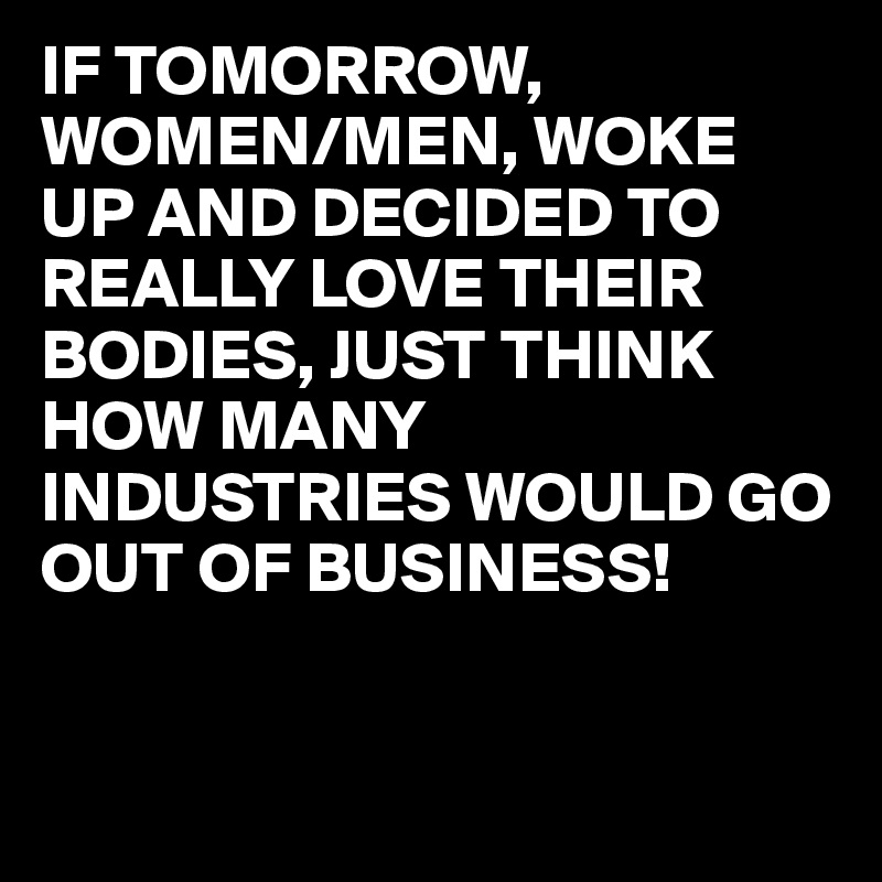IF TOMORROW, WOMEN/MEN, WOKE UP AND DECIDED TO REALLY LOVE THEIR BODIES, JUST THINK HOW MANY INDUSTRIES WOULD GO OUT OF BUSINESS!
