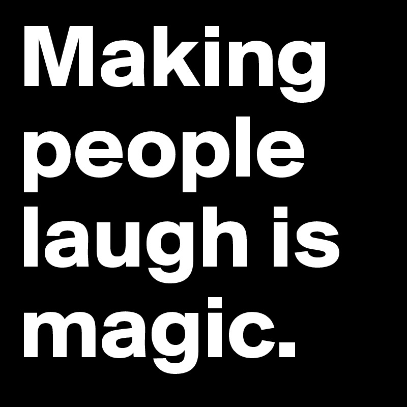 Making people laugh is magic.