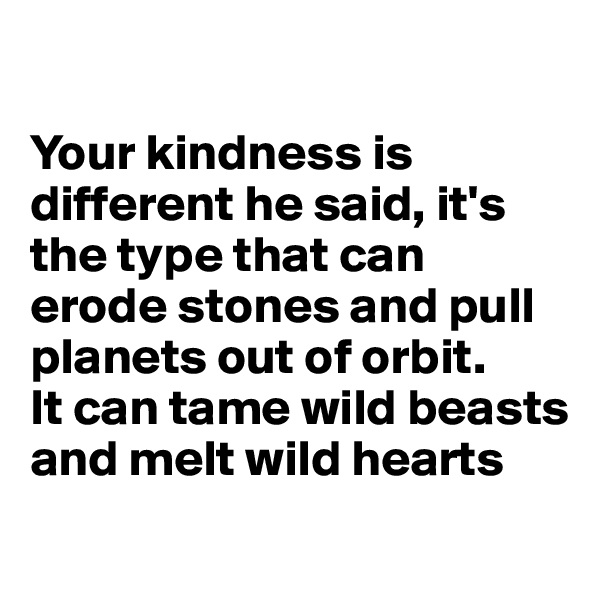 Your kindness is different he said, it's the type that can erode stones and pull planets out of orbit.  It can tame wild beasts and melt wild hearts