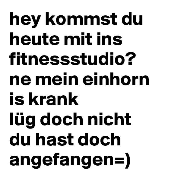 hey kommst du heute mit ins fitnessstudio? ne mein einhorn is krank lüg doch nicht du hast doch angefangen=)