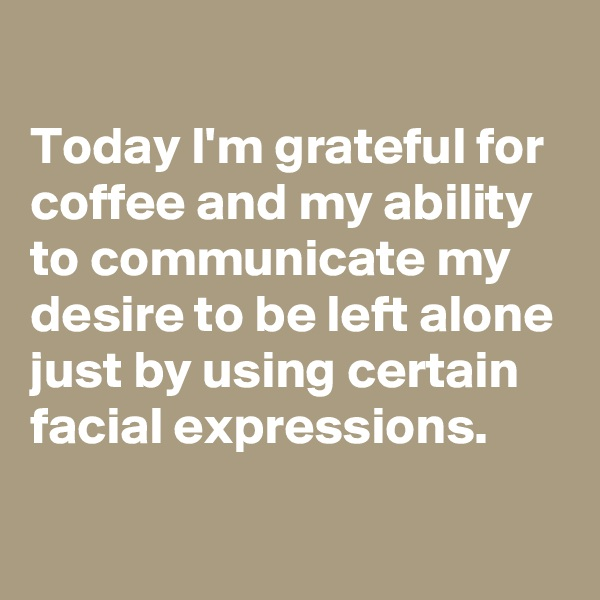 Today I'm grateful for coffee and my ability to communicate my desire to be left alone just by using certain facial expressions.