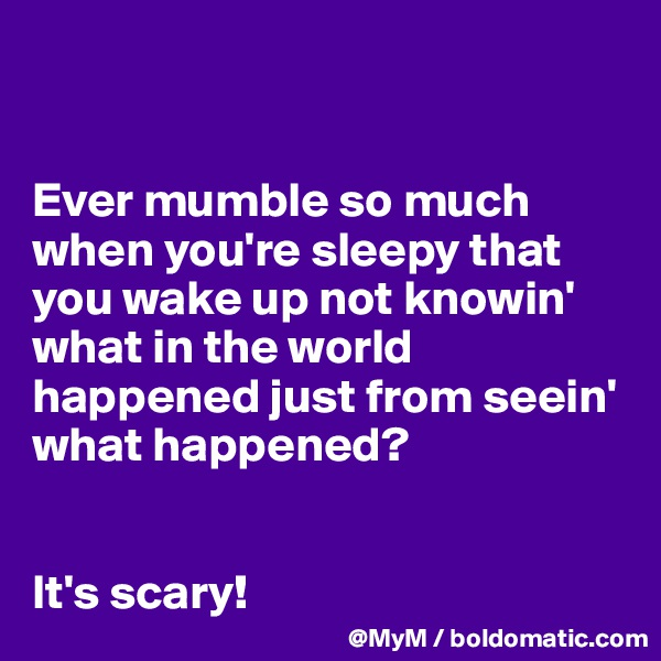 Ever mumble so much when you're sleepy that you wake up not knowin' what in the world happened just from seein' what happened?   It's scary!