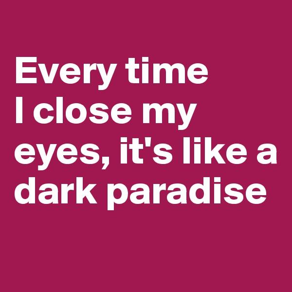 Every time  I close my eyes, it's like a dark paradise