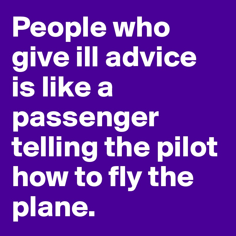 People who give ill advice is like a passenger telling the pilot how to fly the plane.