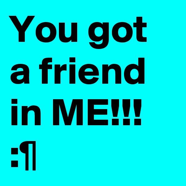 You got a friend in ME!!! :¶