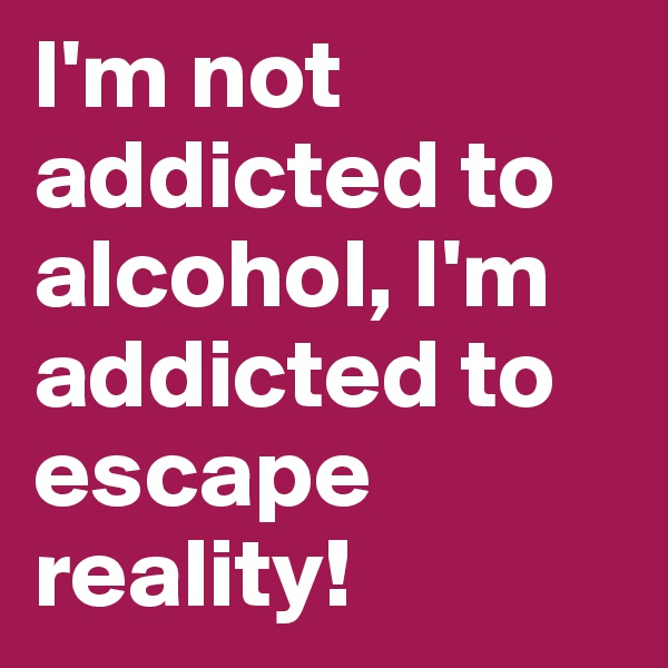 I'm not addicted to alcohol, I'm addicted to escape reality!