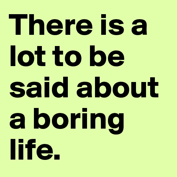 There is a lot to be said about a boring life.
