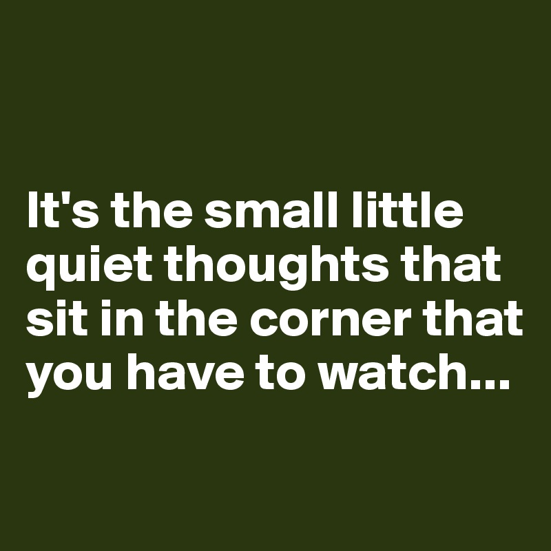 It's the small little quiet thoughts that sit in the corner that you have to watch...