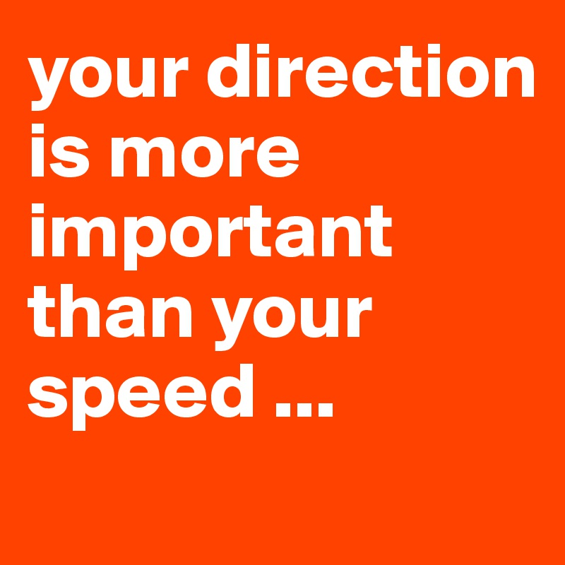 your direction is more important than your speed ...