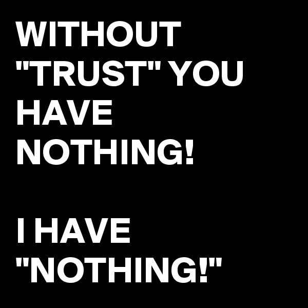"WITHOUT ""TRUST"" YOU HAVE NOTHING!  I HAVE ""NOTHING!"""