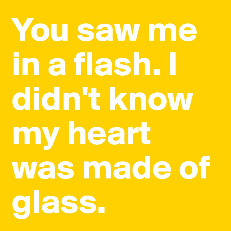 You saw me in a flash. I didn't know my heart was made of glass.