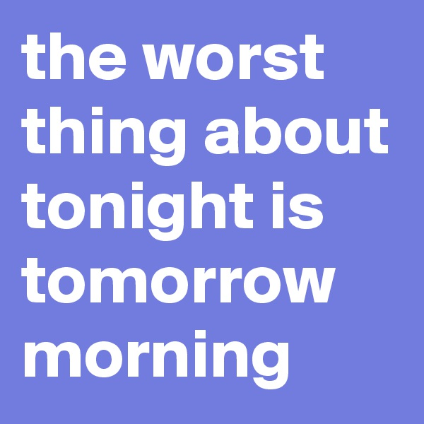 the worst thing about tonight is tomorrow morning
