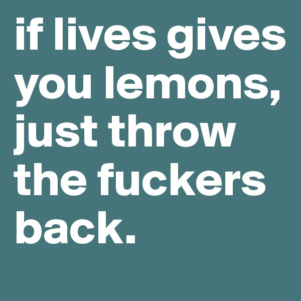 if lives gives you lemons, just throw the fuckers back.