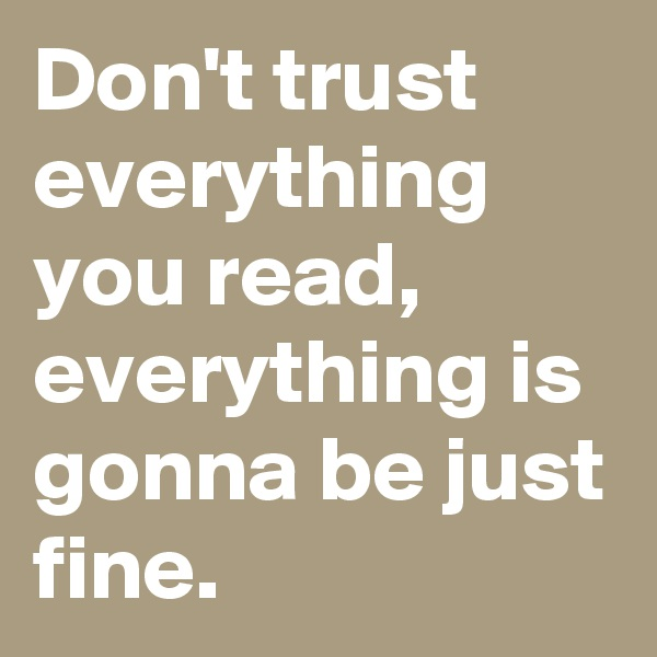 Don't trust everything you read, everything is gonna be just fine.