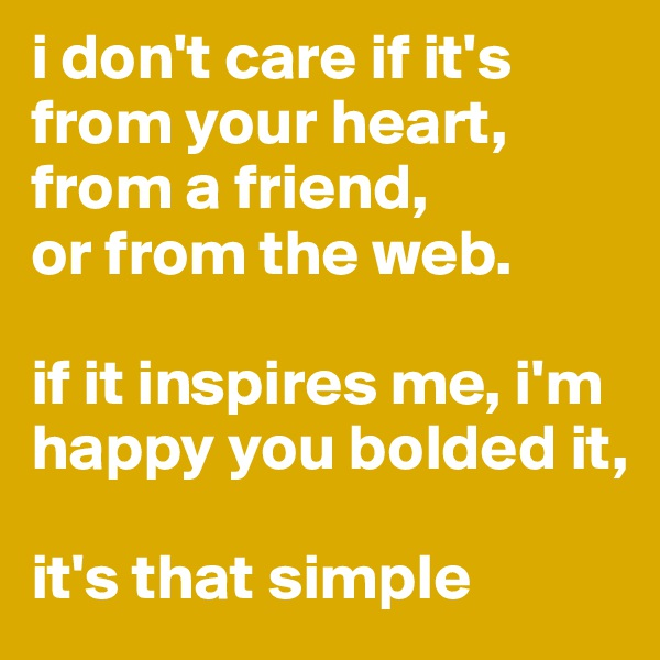 i don't care if it's from your heart, from a friend,  or from the web.  if it inspires me, i'm happy you bolded it,   it's that simple