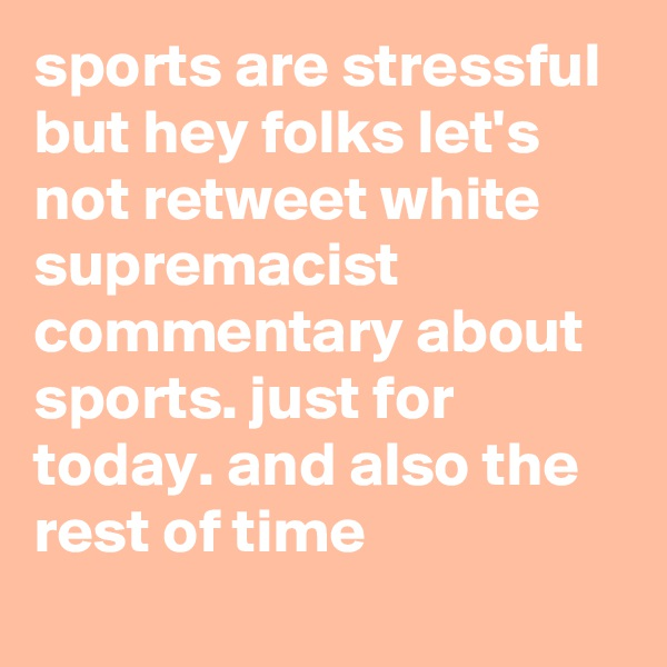 sports are stressful but hey folks let's not retweet white supremacist commentary about sports. just for today. and also the rest of time