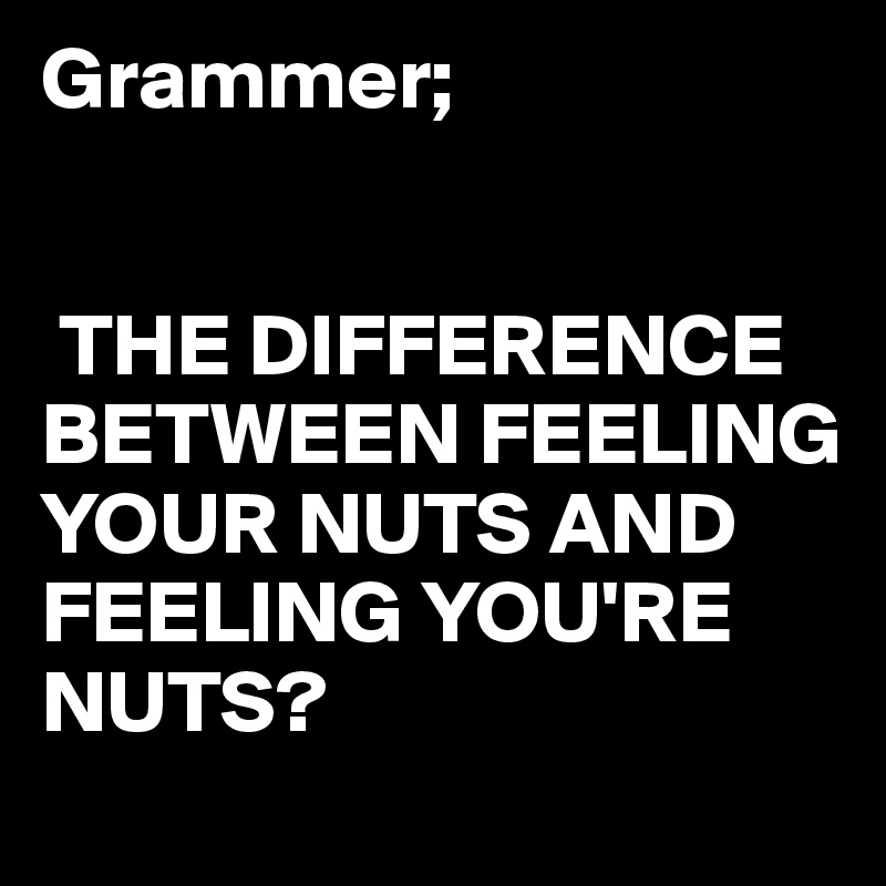 Grammer;    THE DIFFERENCE BETWEEN FEELING YOUR NUTS AND FEELING YOU'RE NUTS?