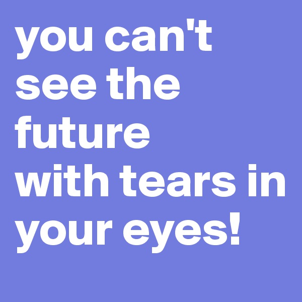 you can't see the future with tears in your eyes!