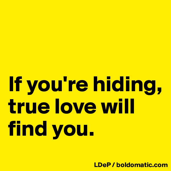 If you're hiding, true love will find you.