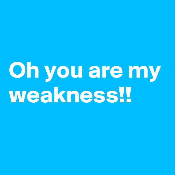 Oh you are my weakness!!
