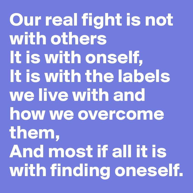 Our real fight is not with others  It is with onself, It is with the labels we live with and how we overcome them, And most if all it is with finding oneself.
