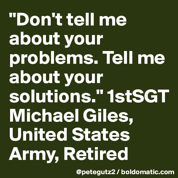 """""""Don't tell me about your problems. Tell me about your solutions."""" 1stSGT Michael Giles, United States Army, Retired"""