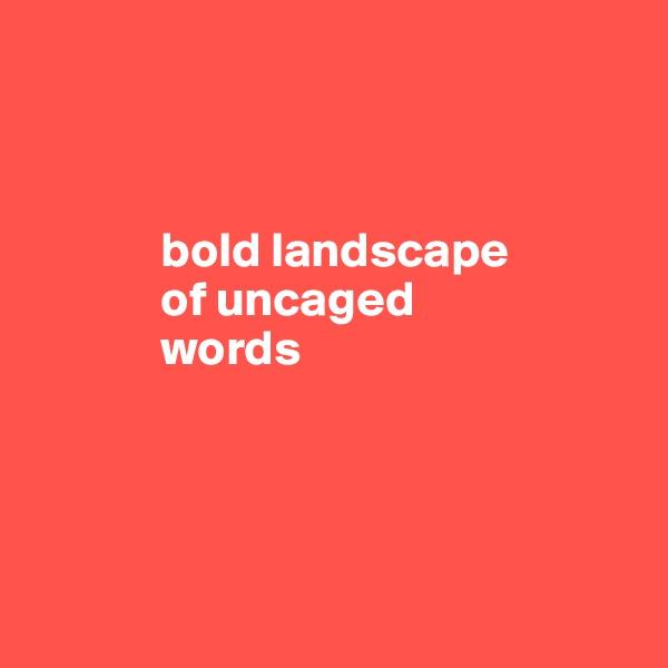 bold landscape                   of uncaged               words
