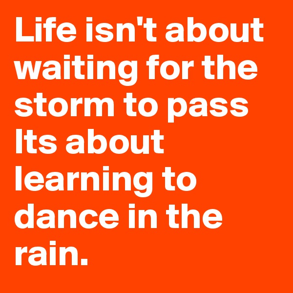 Life isn't about waiting for the storm to pass  Its about learning to dance in the rain.