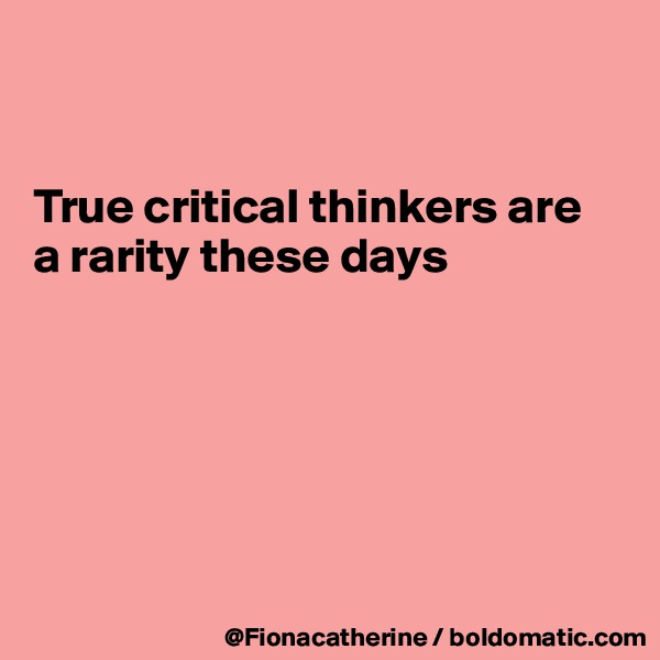 True critical thinkers are a rarity these days