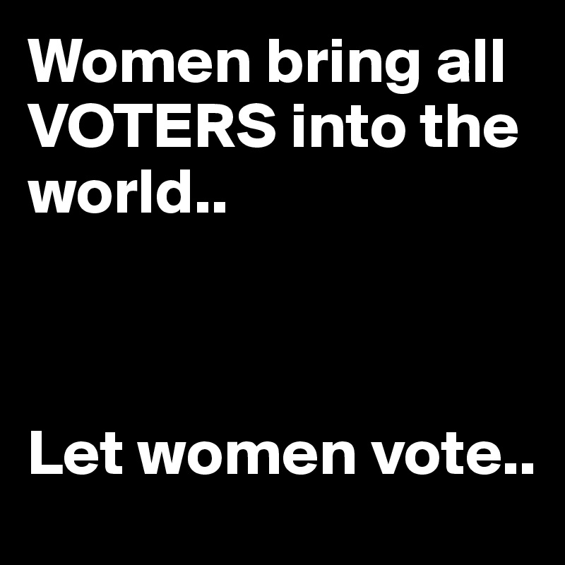 Women bring all VOTERS into the world..    Let women vote..