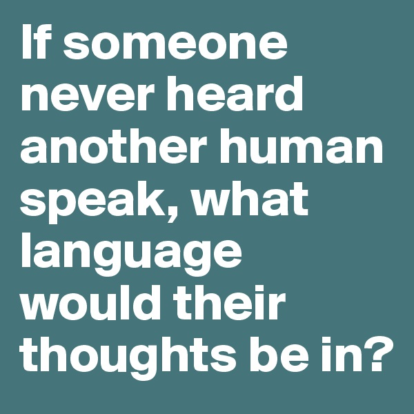 If someone never heard another human speak, what language would their thoughts be in?