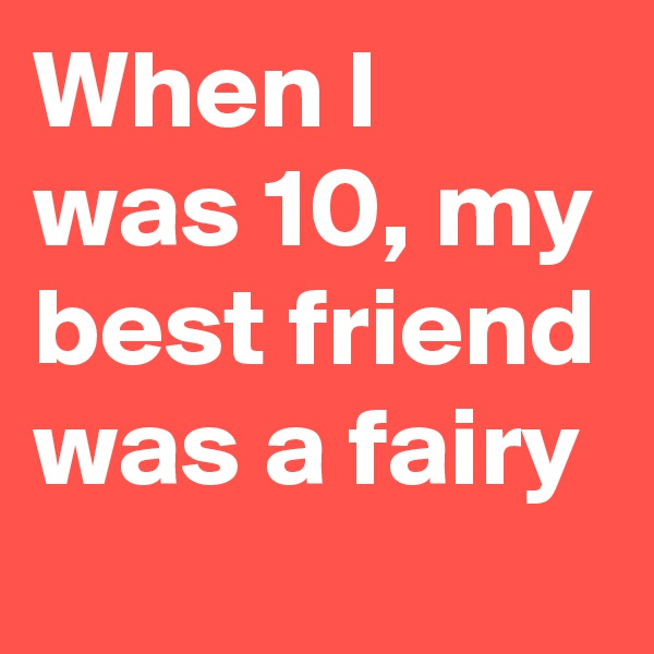 When I was 10, my best friend was a fairy