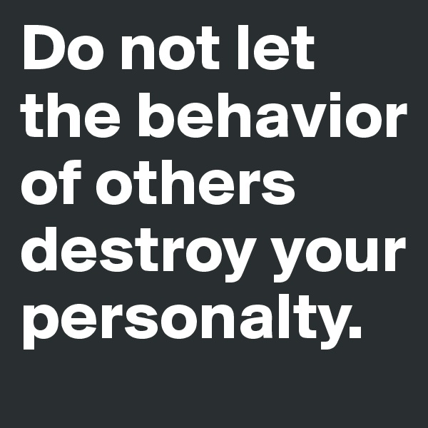 Do not let the behavior of others destroy your personalty.