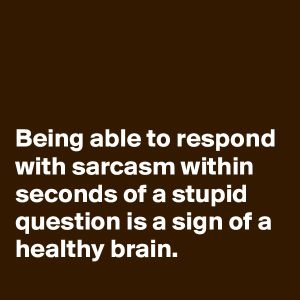 Being able to respond with sarcasm within seconds of a stupid question is a sign of a healthy brain.