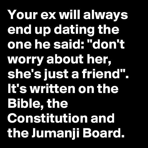 """Your ex will always end up dating the one he said: """"don't worry about her, she's just a friend"""". It's written on the Bible, the Constitution and the Jumanji Board."""