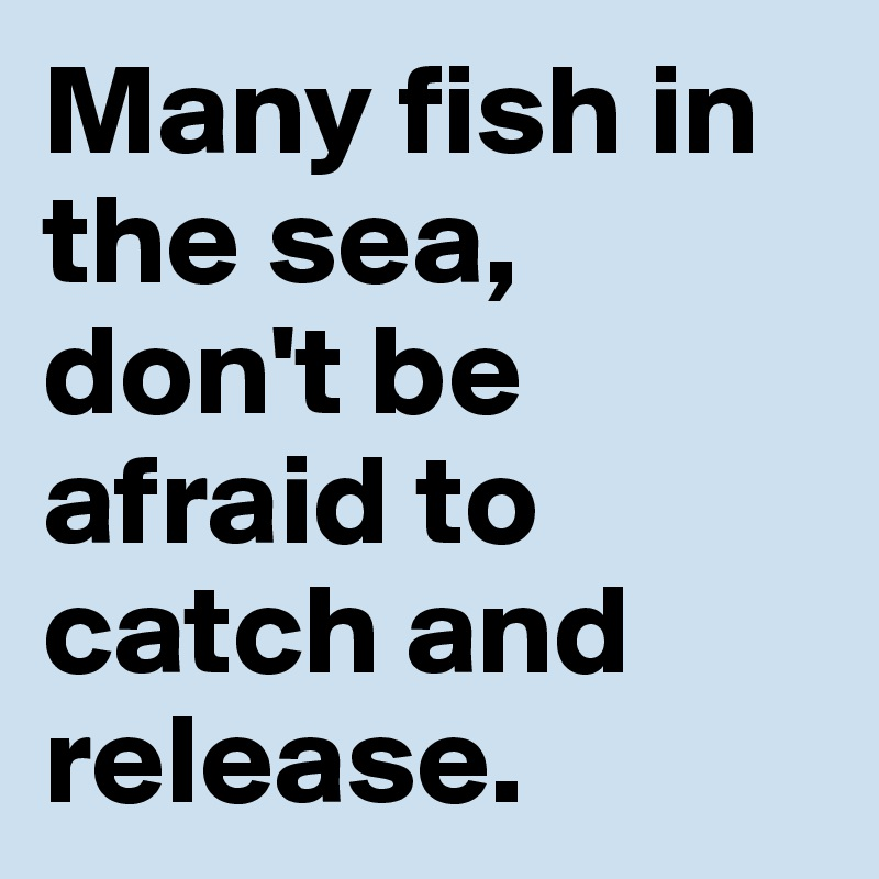 Many fish in the sea, don't be afraid to catch and release.