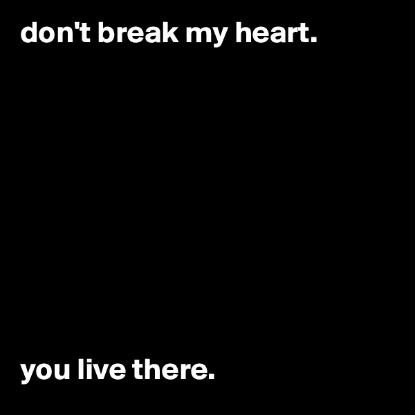 don't break my heart.            you live there.