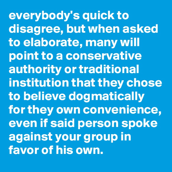 everybody's quick to disagree, but when asked to elaborate, many will point to a conservative authority or traditional institution that they chose to believe dogmatically for they own convenience, even if said person spoke against your group in favor of his own.
