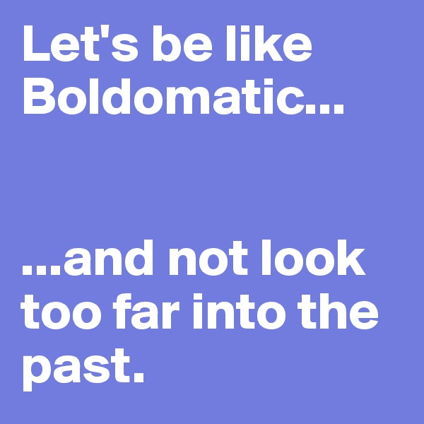 Let's be like Boldomatic...    ...and not look too far into the past.