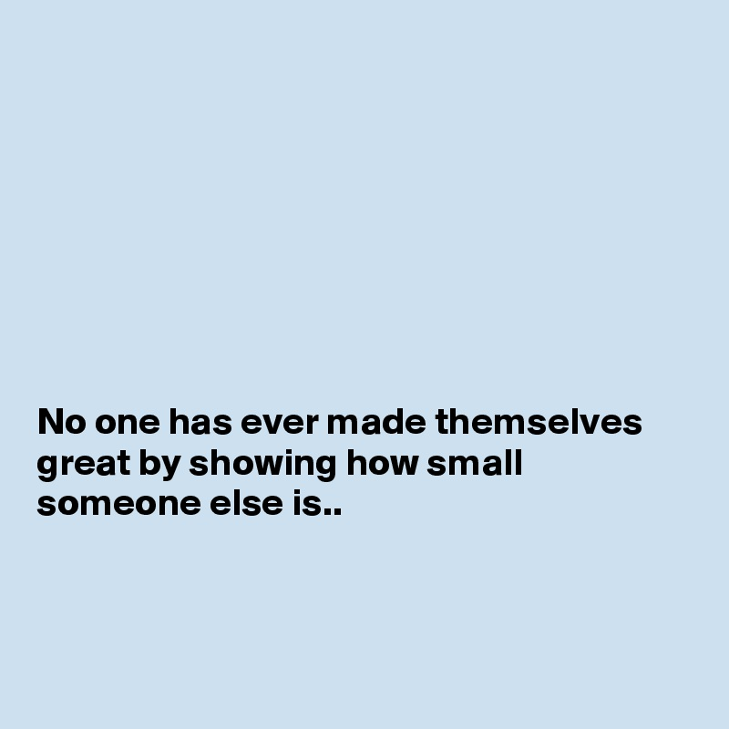 No one has ever made themselves great by showing how small someone else is..